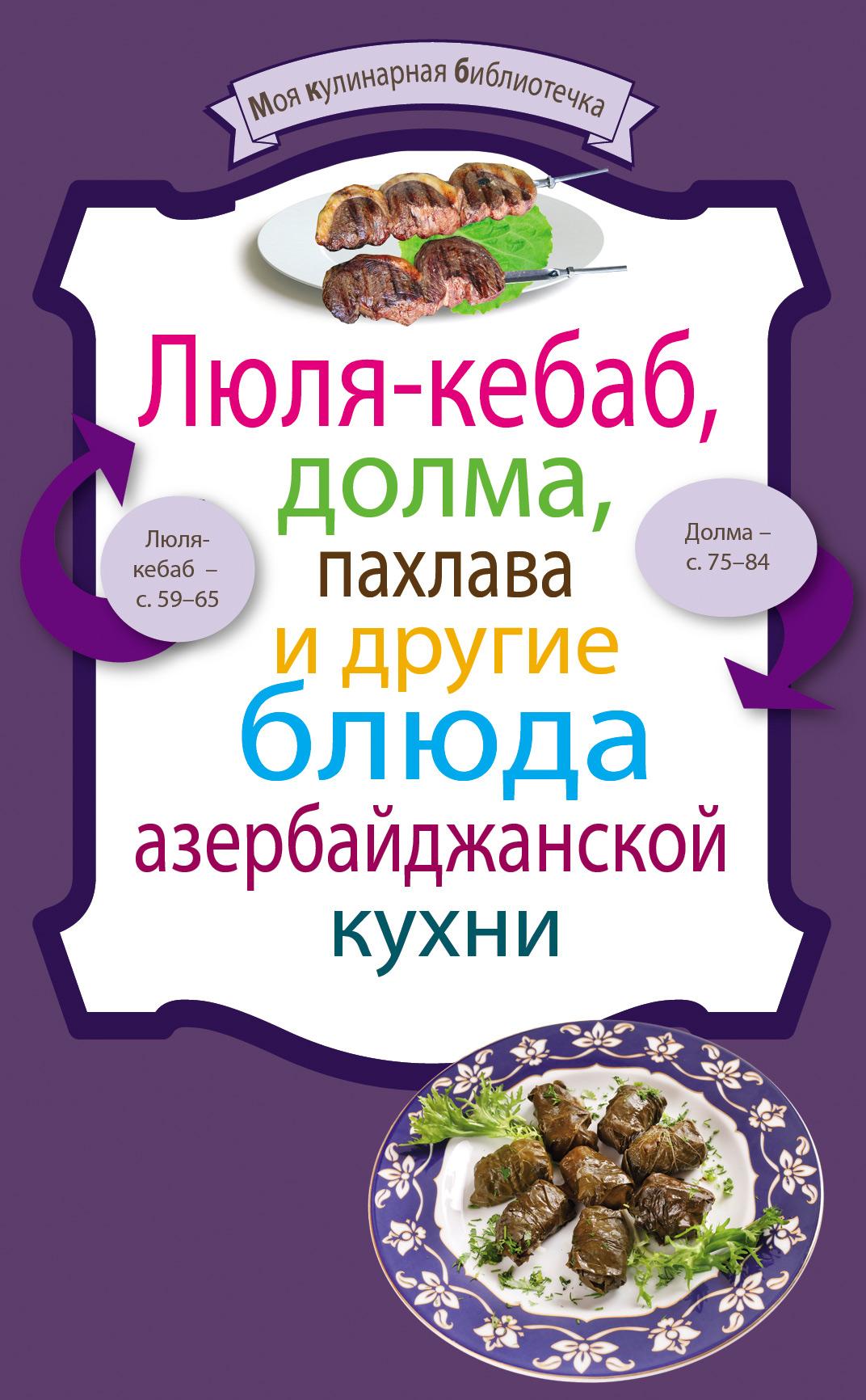 Сборник рецептов Люля-кебаб, долма, пахлава и другие блюда азербайджанской кухни куликова в куличи пасха блины и другие блюда православной праздничной кухни