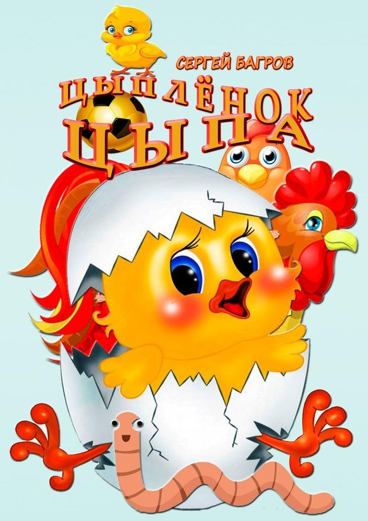 Сергей Багров Цыплёнок Цыпа. Сказка в стихах сергей багров весёлый букварь для детей от2до5лет