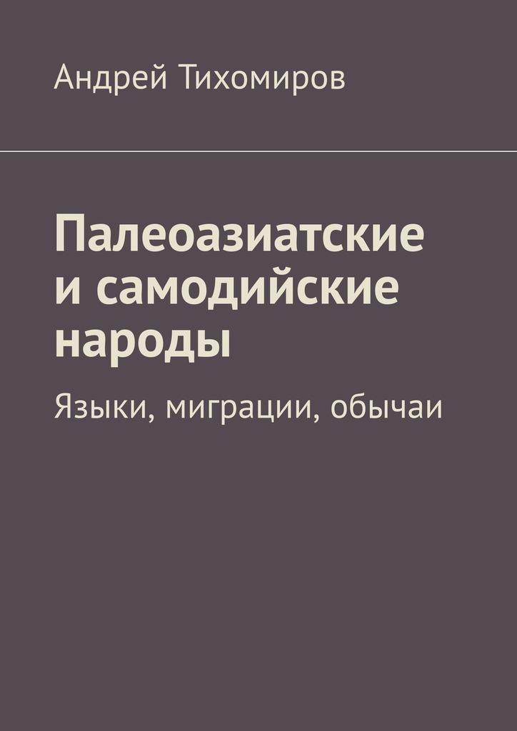 Андрей Тихомиров Палеоазиатские и самодийские народы. Языки, миграции, обычаи цены онлайн
