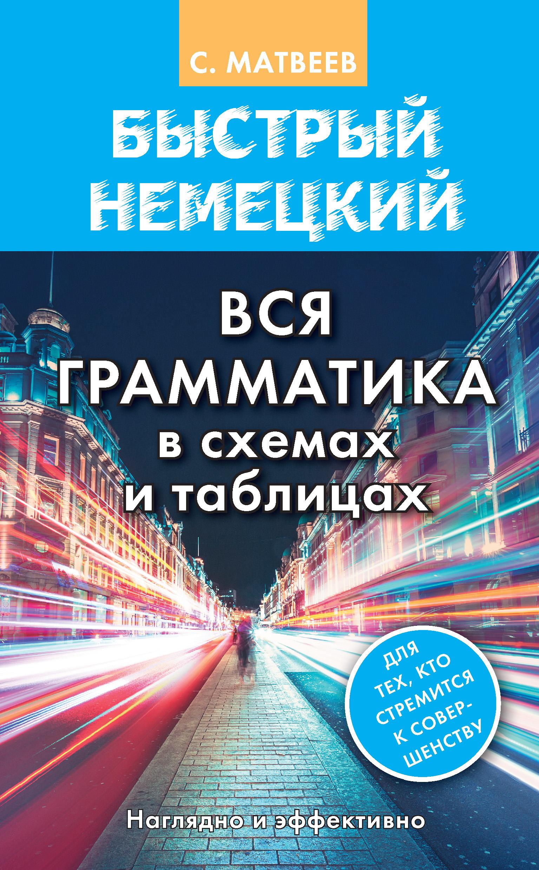 С. А. Матвеев Быстрый немецкий. Вся грамматика в схемах и таблицах мущинская в украинская грамматика в таблицах и схемах
