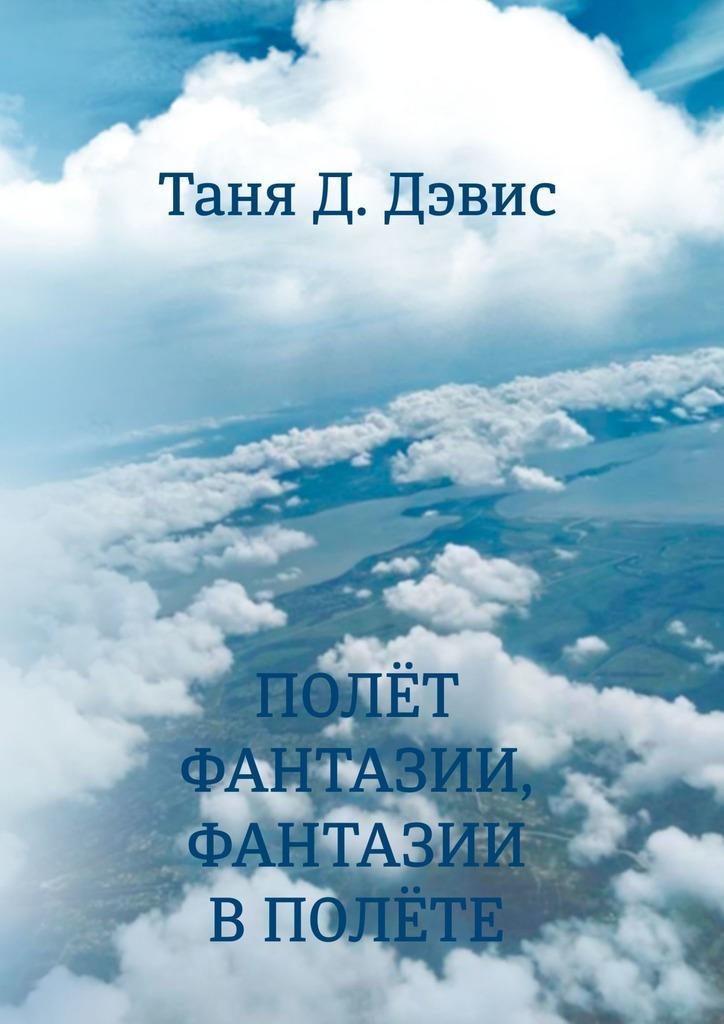 Таня Д. Дэвис Полёт фантазии, фантазии в полёте цена