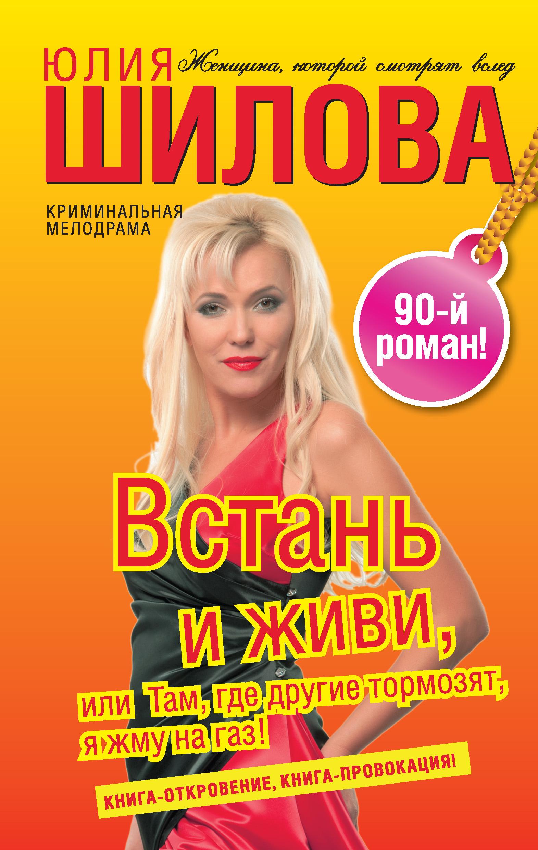 Юлия Шилова Встань и живи, или Там, где другие тормозят, я жму на газ! юлия шилова глаза одиноких или женщина с прошлым ищет мужчину с будущим