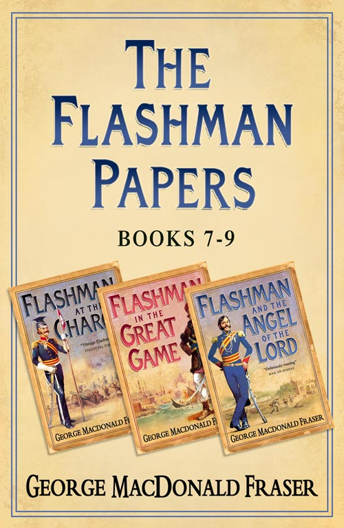 George Fraser MacDonald Flashman Papers 3-Book Collection 3: Flashman at the Charge, Flashman in the Great Game, Flashman and the Angel of the Lord