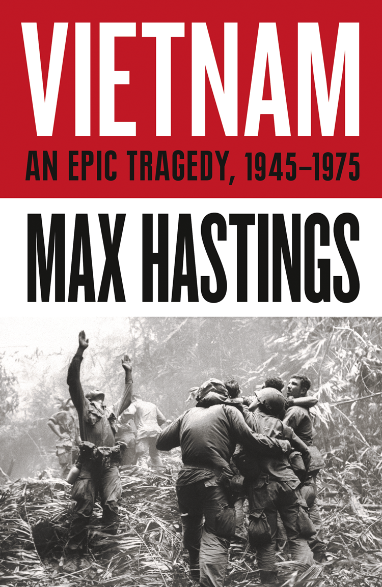 Max Hastings Vietnam: An Epic History of a Divisive War 1945-1975 francis rawdon hastings the private journal of the marquess of hastings 3
