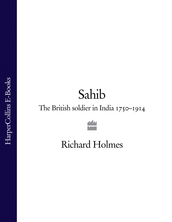 Richard Holmes Sahib: The British Soldier in India 1750–1914