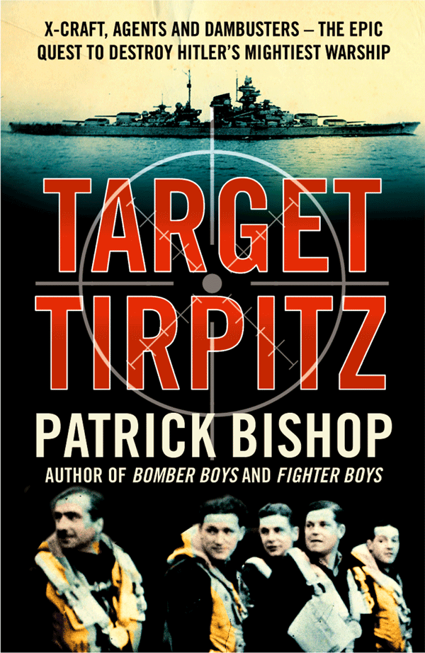 Patrick Bishop Target Tirpitz: X-Craft, Agents and Dambusters - The Epic Quest to Destroy Hitler's Mightiest Warship patrick j buchanan churchill hitler and the unnecessary war