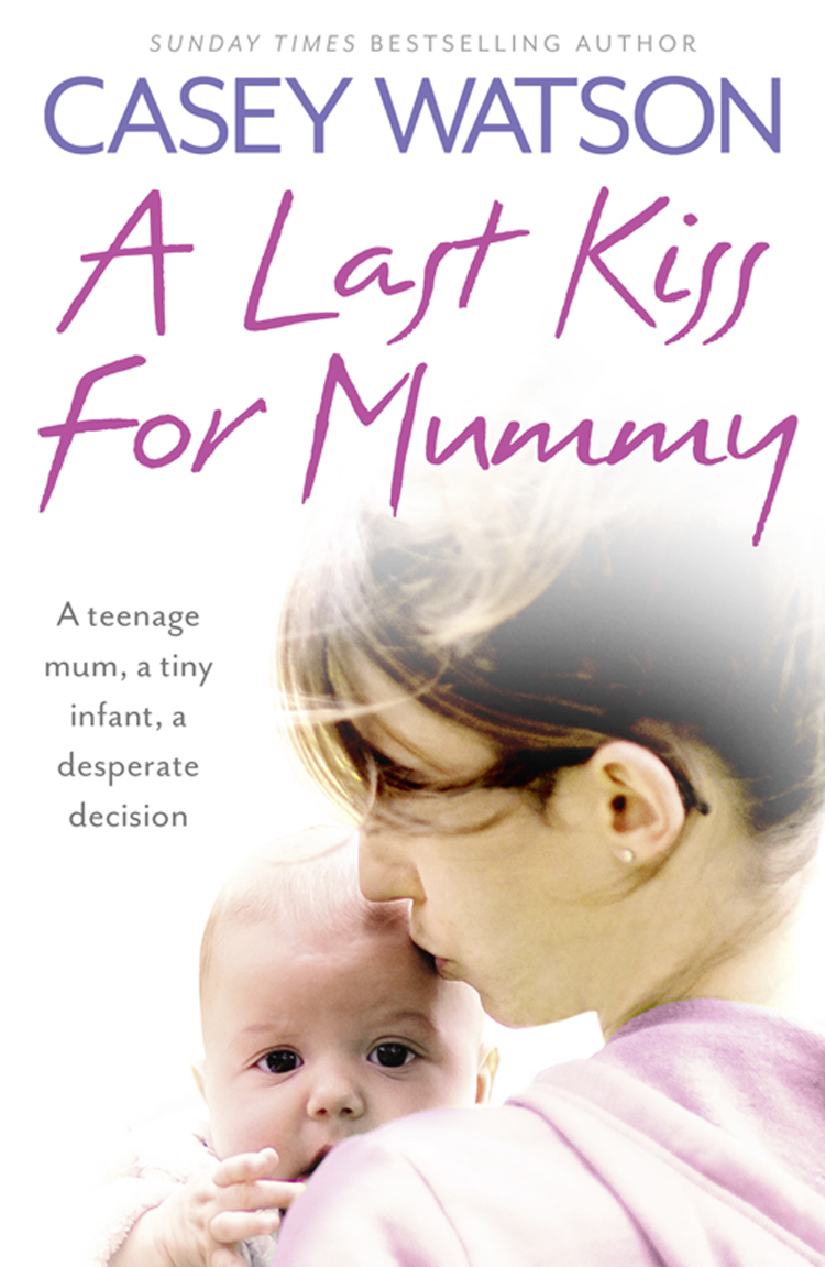 Casey Watson A Last Kiss for Mummy: A teenage mum, a tiny infant, a desperate decision casey watson nowhere to go the heartbreaking true story of a boy desperate to be loved