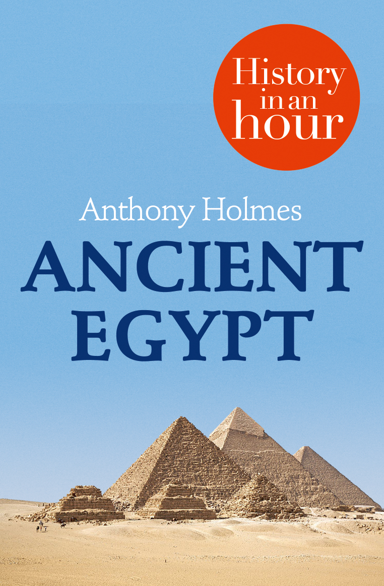 Anthony Holmes Ancient Egypt: History in an Hour browne abdullah bonaparte in egypt and the egyptians of to day
