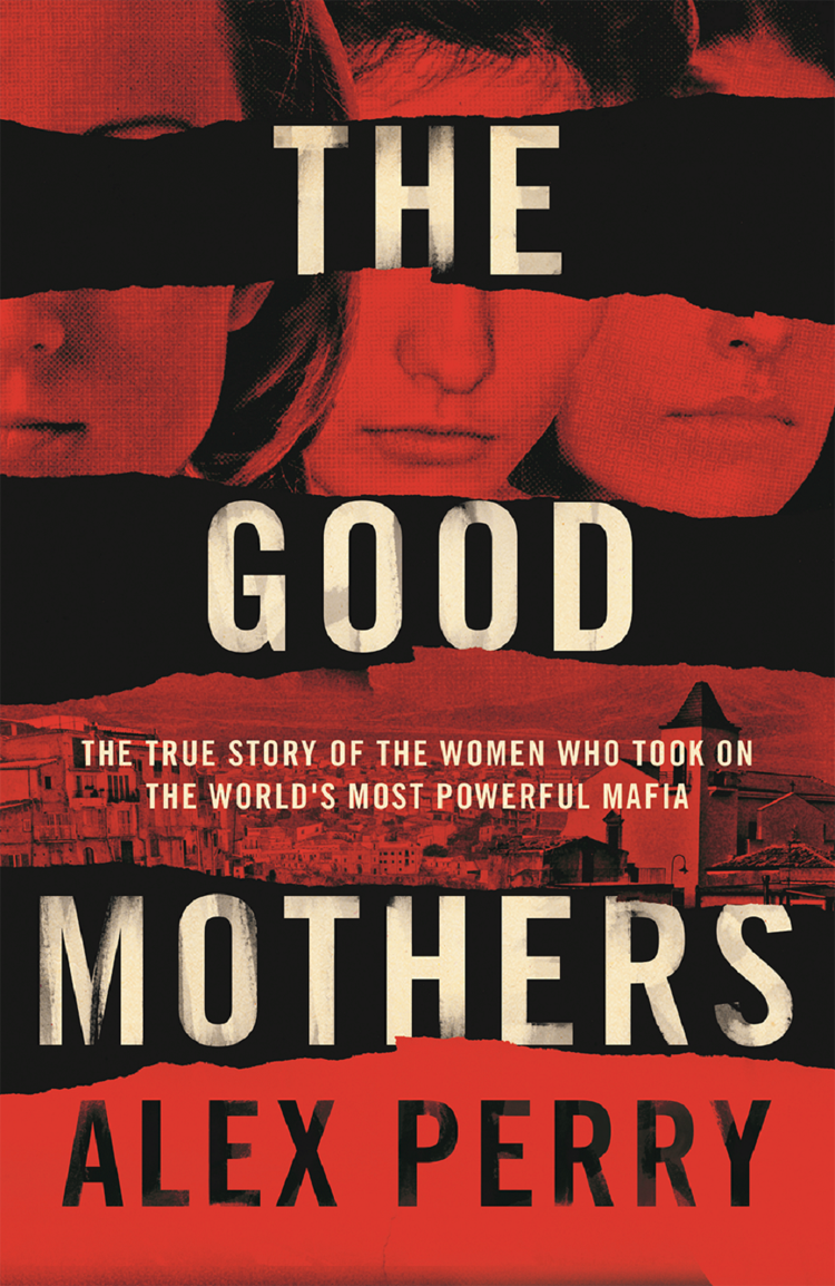 Alex Perry The Good Mothers: The True Story of the Women Who Took on The World's Most Powerful Mafia the good mother