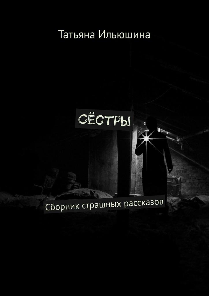 Татьяна Ильюшина Сёстры. Сборник страшных рассказов где можно купить крем артропант