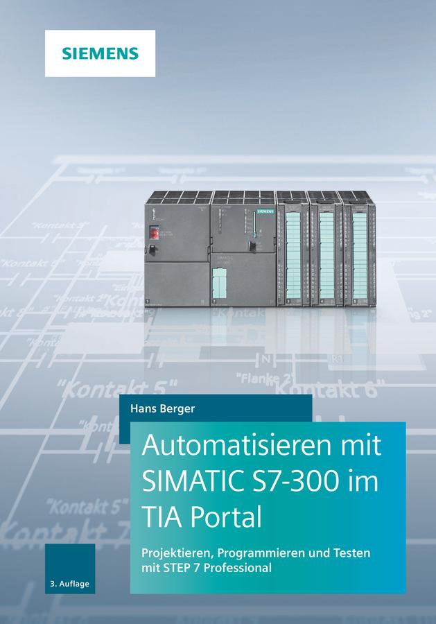 Hans Berger Automatisieren mit SIMATIC S7-300 im TIA Portal. Projektieren, Programmieren und Testen mit STEP 7 Professional