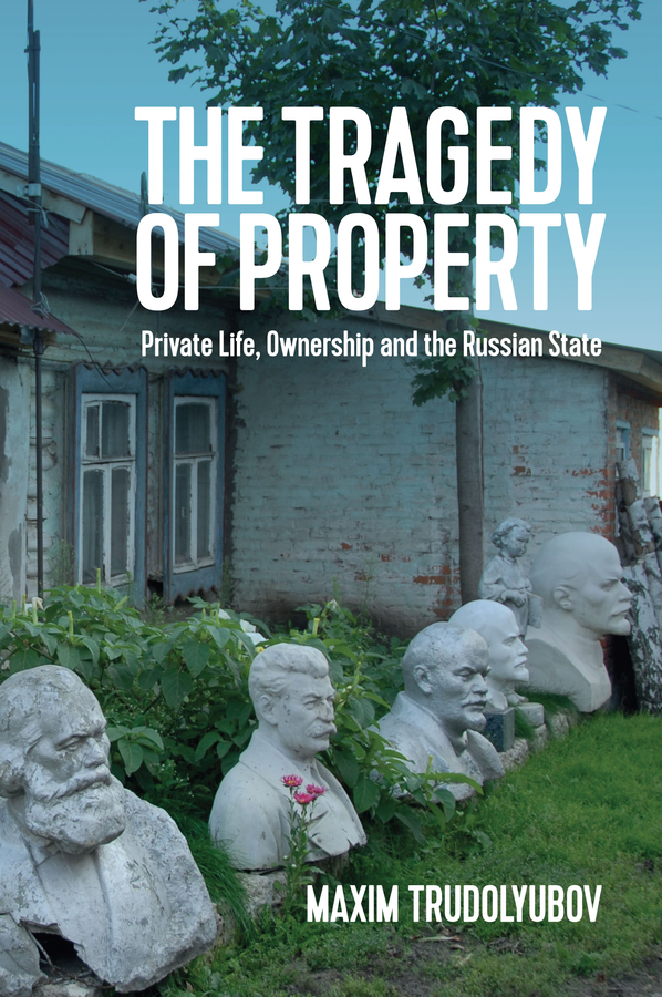 Maxim Trudolyubov The Tragedy of Property. Private Life, Ownership and the Russian State