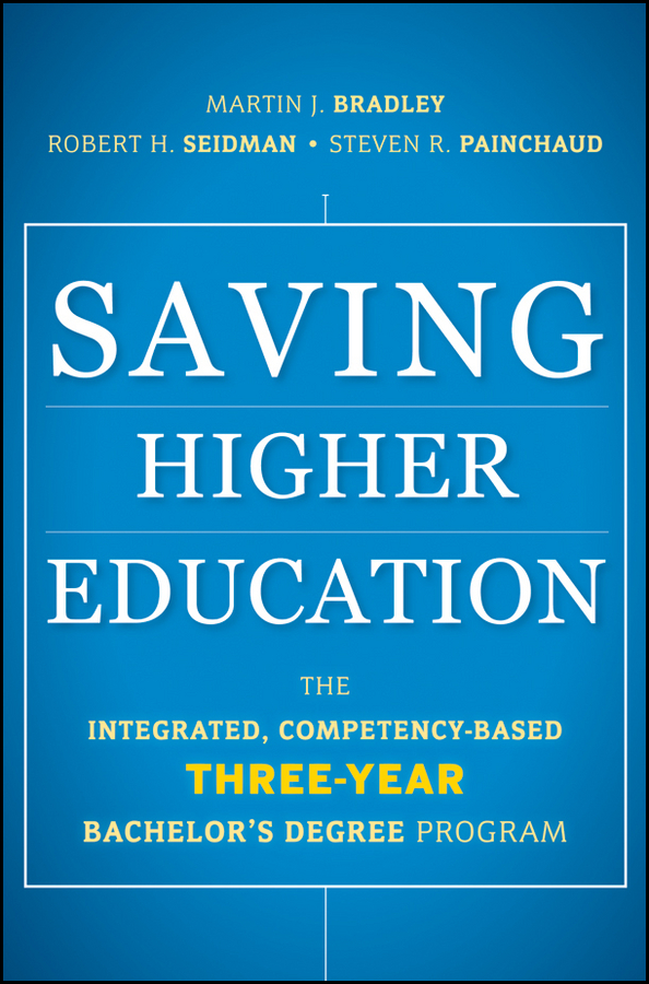 Robert Seidman H. Saving Higher Education. The Integrated, Competency-Based Three-Year Bachelor's Degree Program higher education information security