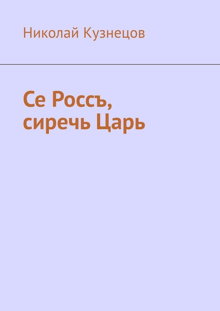 Николай Кузнецов Се Россъ, сиречь Царь бизнес книги читать онлайн бесплатно для начинающих