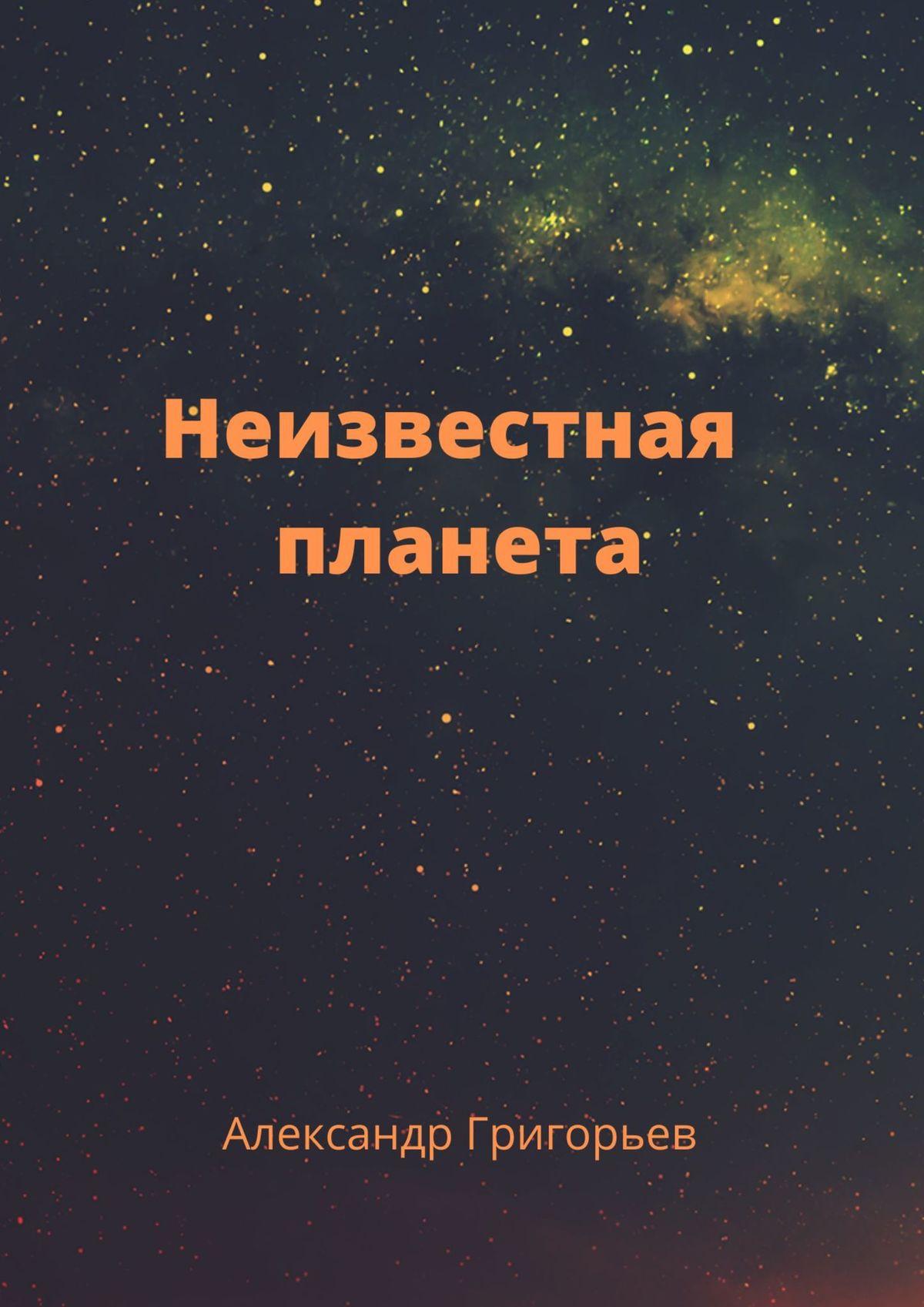 Александр Владимирович Григорьев Неизвестная планета александр владимирович григорьев ближайшее будущее