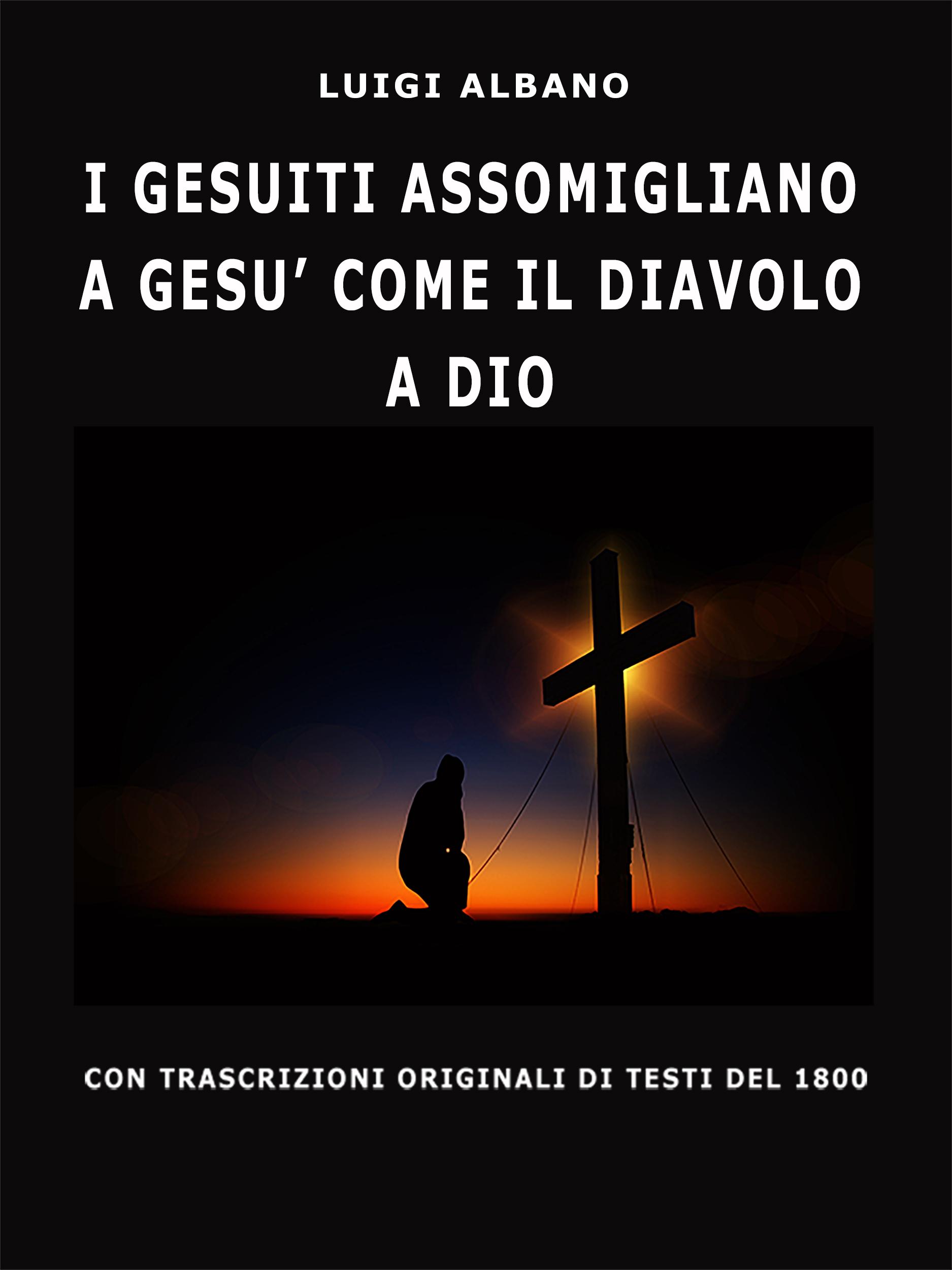I Gesuiti Assomigliano A Gesù Come Il Diavolo A Dio ( Luigi  Albano  )