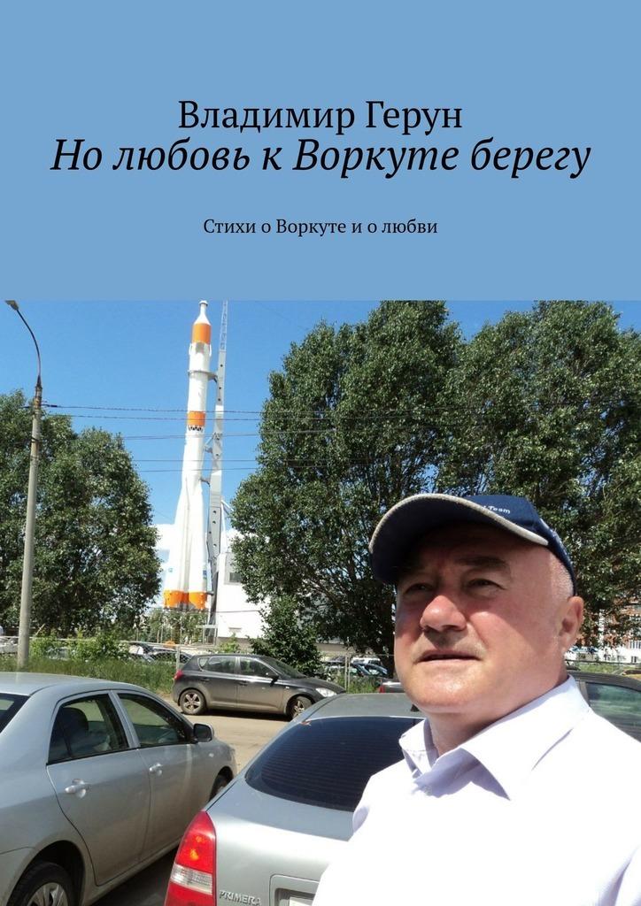 Владимир Герун Нолюбовь кВоркуте берегу. Стихи оВоркуте иолюбви