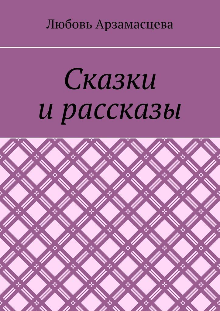 Любовь Арзамасцева Сказки и рассказы о странностях любви