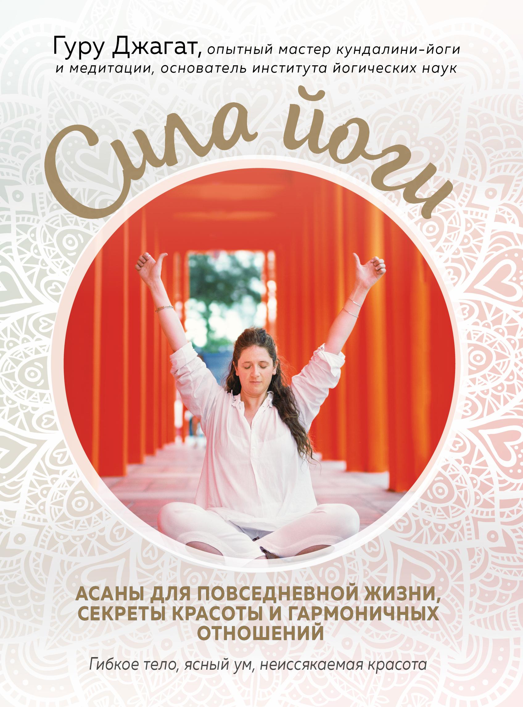 Гуру Джагат Сила йоги. Асаны для повседневной жизни, секреты красоты и гармоничных отношений авалон артур кундалини йога змеиная сила