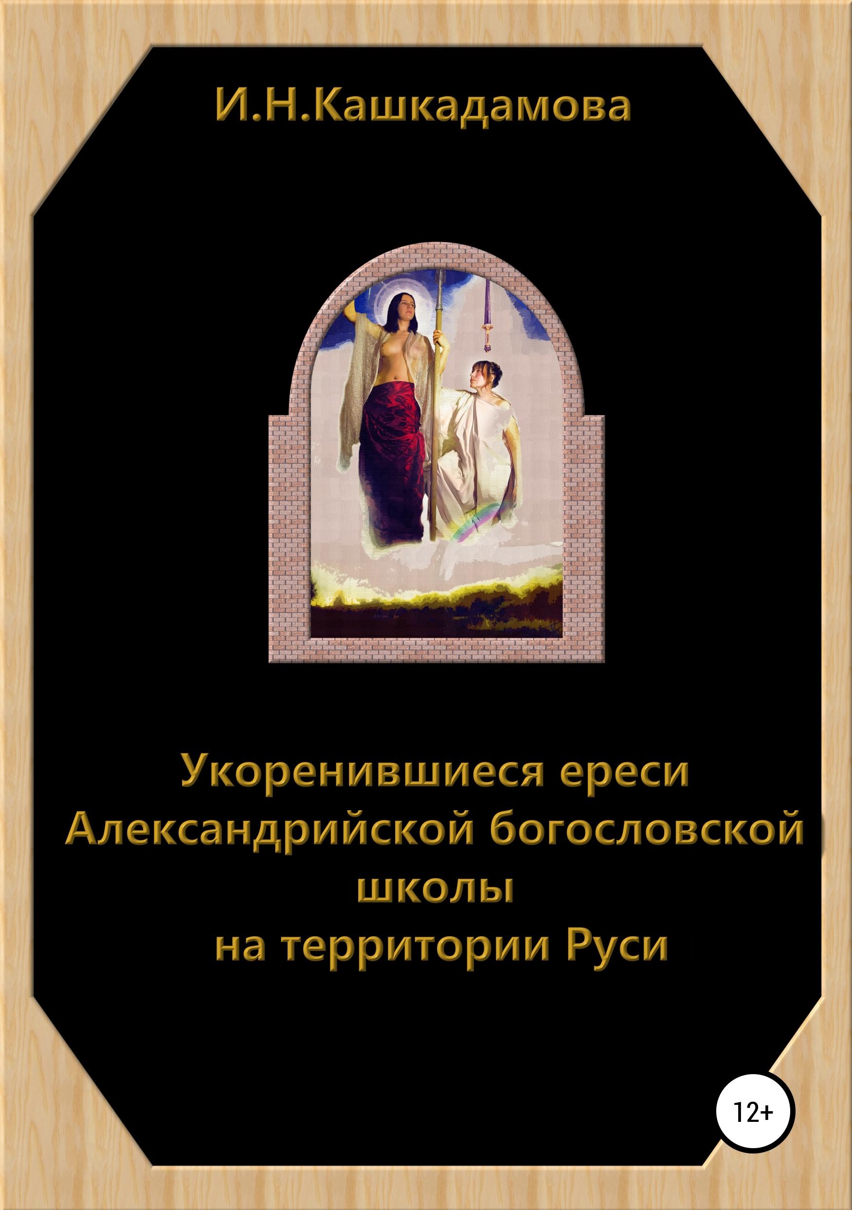 Ирина Николаевна Кашкадамова Укоренившиеся ереси Александрийской богословской школы на территории Руси