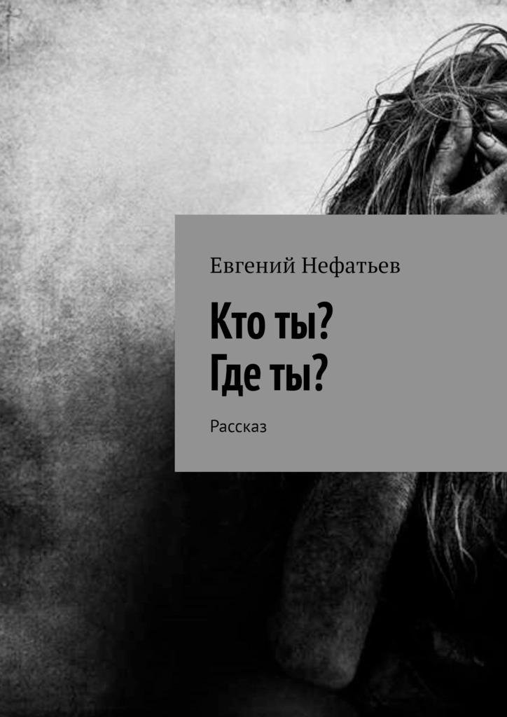 Евгений Нефатьев Кто ты? Где ты? Рассказ евгений владимирович нефатьев равновесие бестсе́ллер