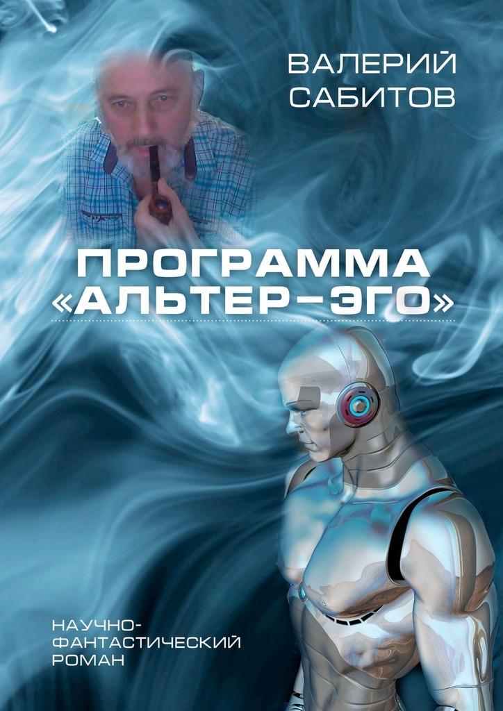 Валерий Сабитов Программа «Альтер-Эго». Научно-фантастический роман