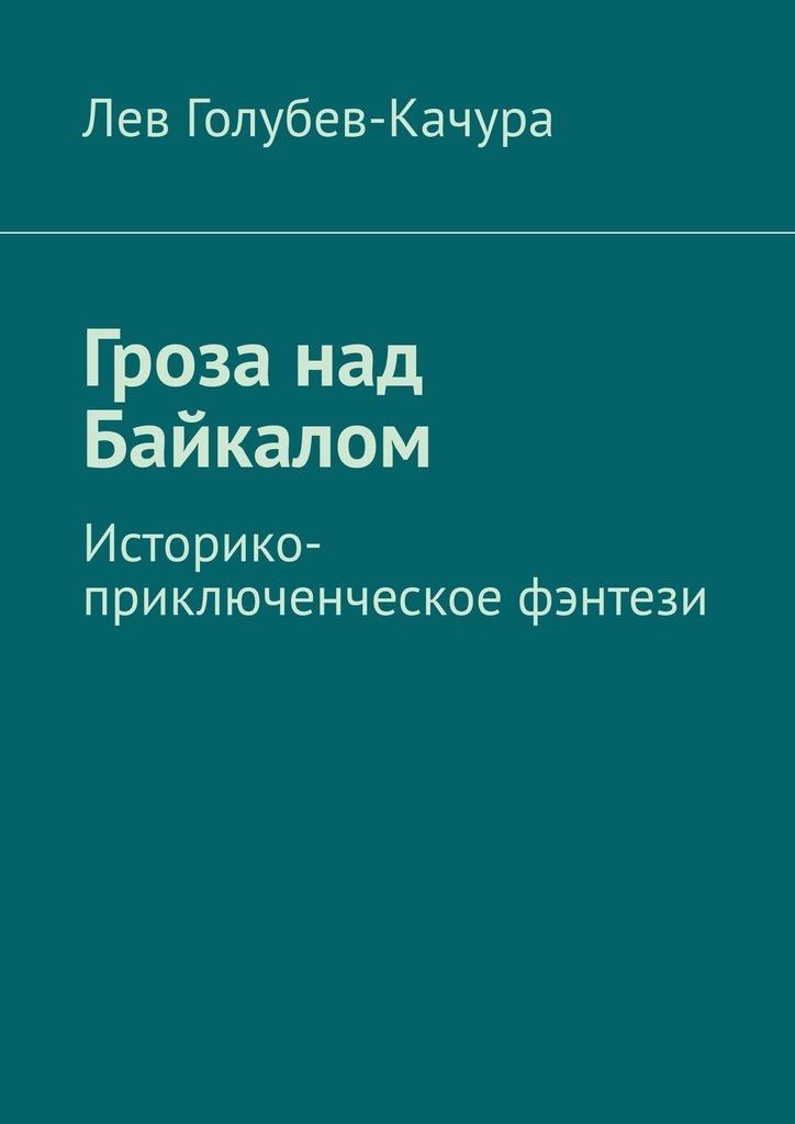 Лев Голубев-Качура Гроза над Байкалом. Историко-приключенческое фэнтези цены онлайн