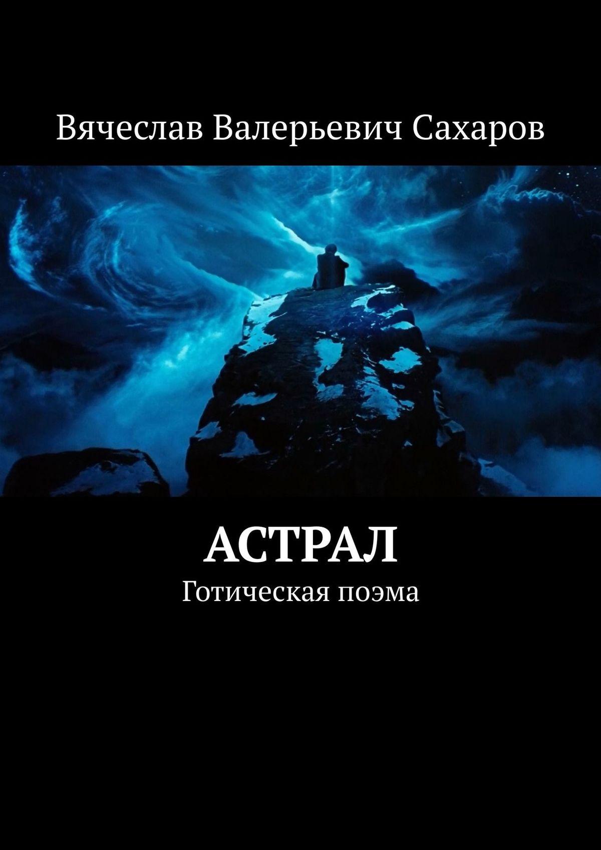 Вячеслав Валерьевич Сахаров Астрал. Готическая поэма цены
