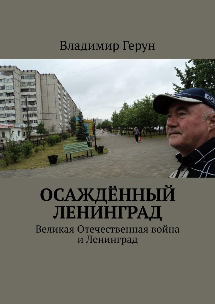 Владимир Герун Осаждённый Ленинград. Великая Отечественная война иЛенинград