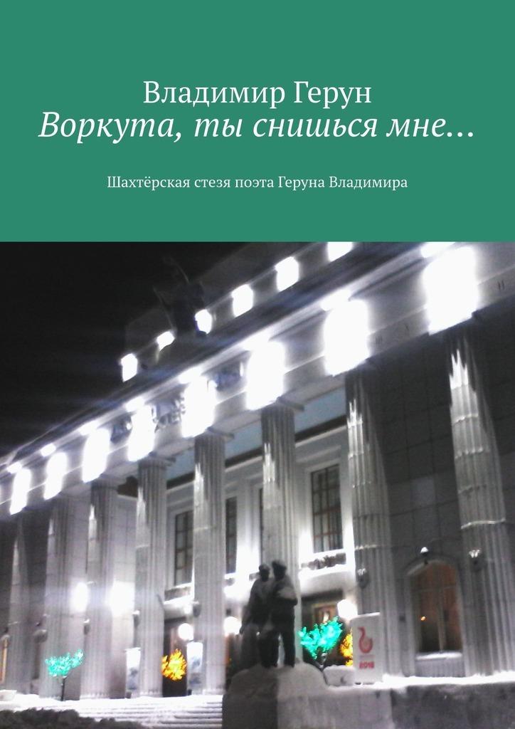 Владимир Герун Воркута, ты снишьсямне… Шахтёрская стезя поэта Геруна Владимира