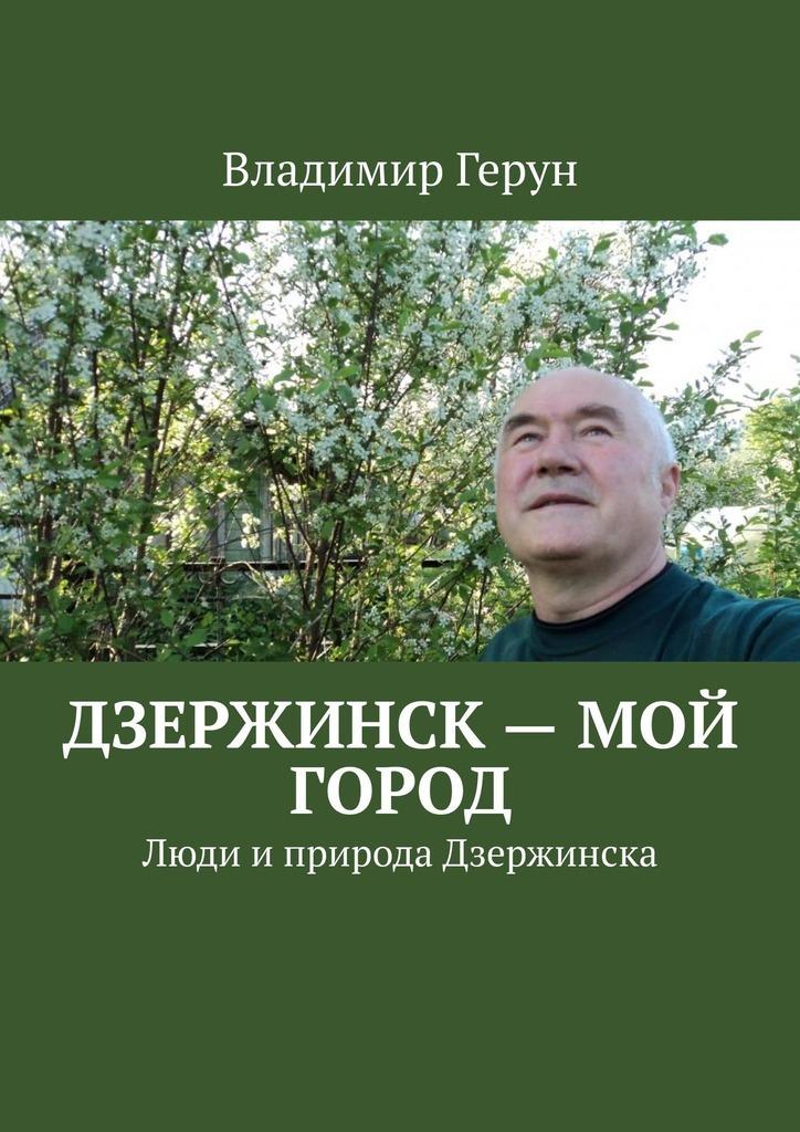 Владимир Герун Дзержинск – мой город. Люди иприрода Дзержинска