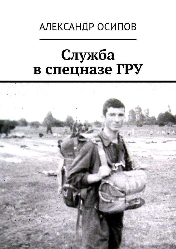 Александр Ильич Осипов Служба вспецназеГРУ