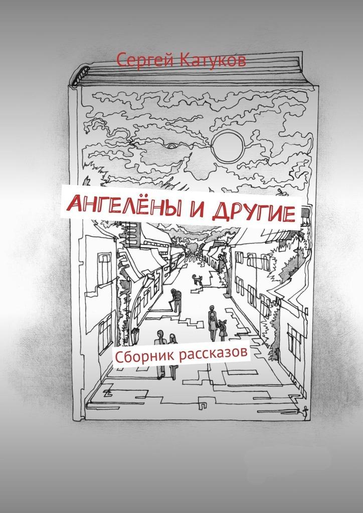 Сергей Катуков Ангелёны идругие. Сборник рассказов