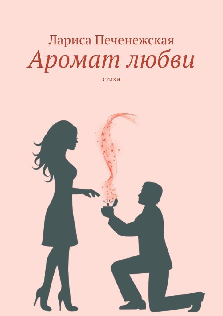 Лариса Печенежская Аромат любви. Стихи лариса печенежская осколки любви стихи