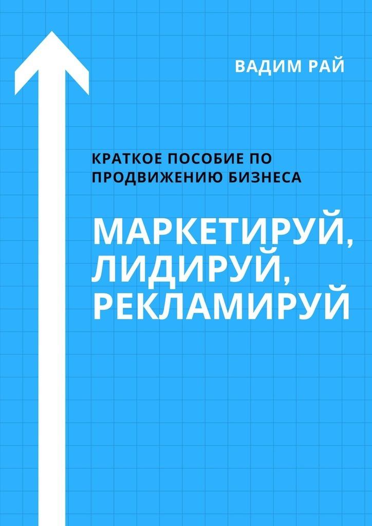 Вадим Рай Маркетируй, Лидируй, Рекламируй и в кусакин бизнес как система инструменты black star