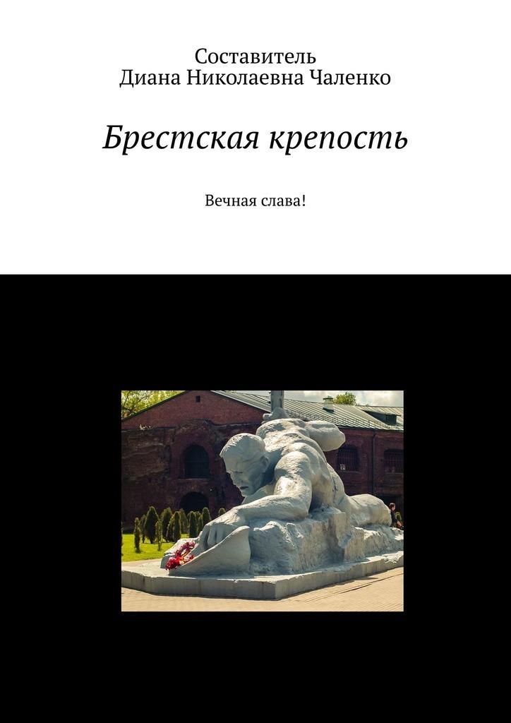 Диана Николаевна Чаленко Брестская крепость. Вечная слава! владимир герун брестская крепость и