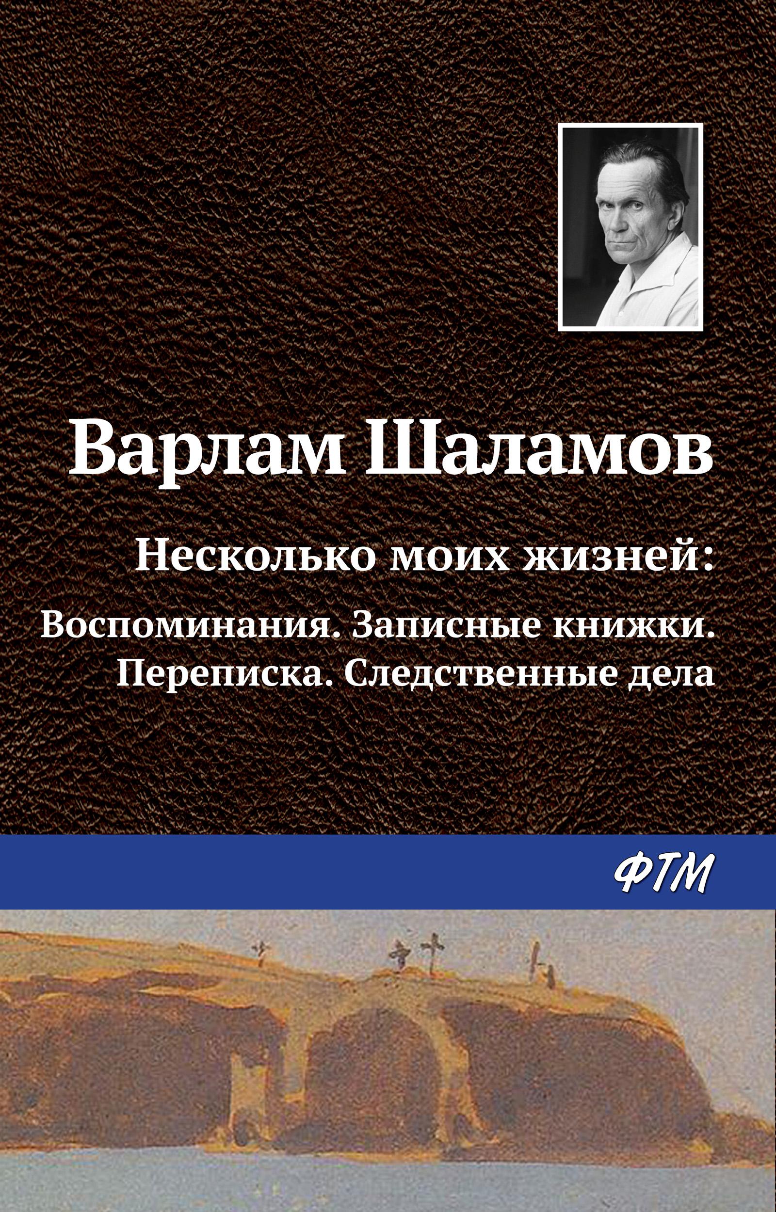 Варлам Шаламов Несколько моих жизней: Воспоминания. Записные книжки. Переписка. Следственные дела