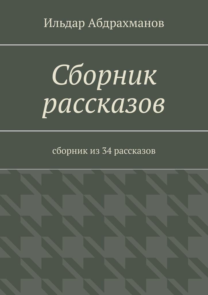 Ильдар Абдрахманов Сборник рассказов. Сборник из 34 рассказов