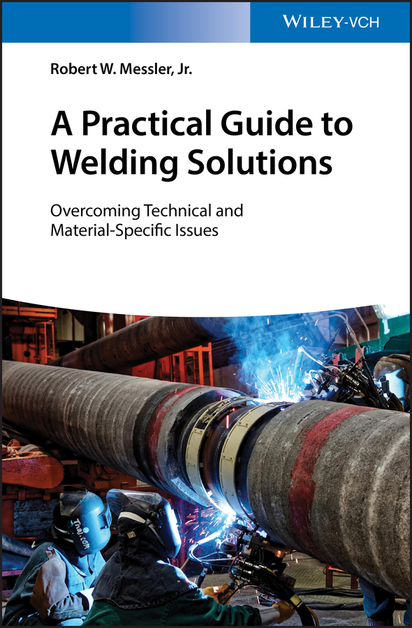 Robert W. Messler, Jr. A Practical Guide to Welding Solutions. Overcoming Technical and Material-Specific Issues
