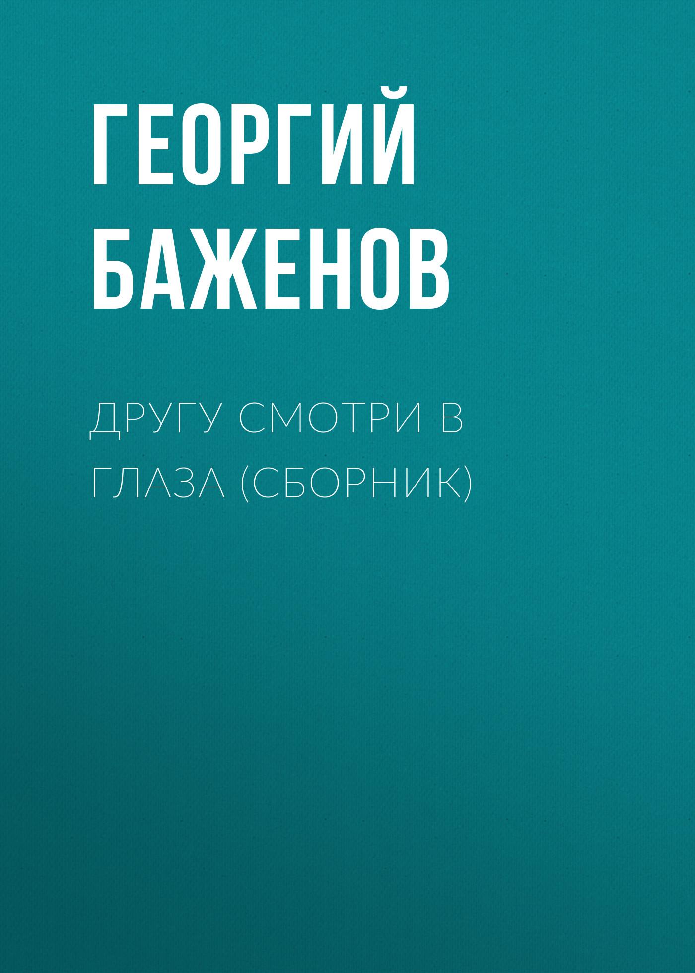 Георгий Баженов Другу смотри в глаза (сборник) путилова е золотых ступенек ряд книга о детстве и книги детства