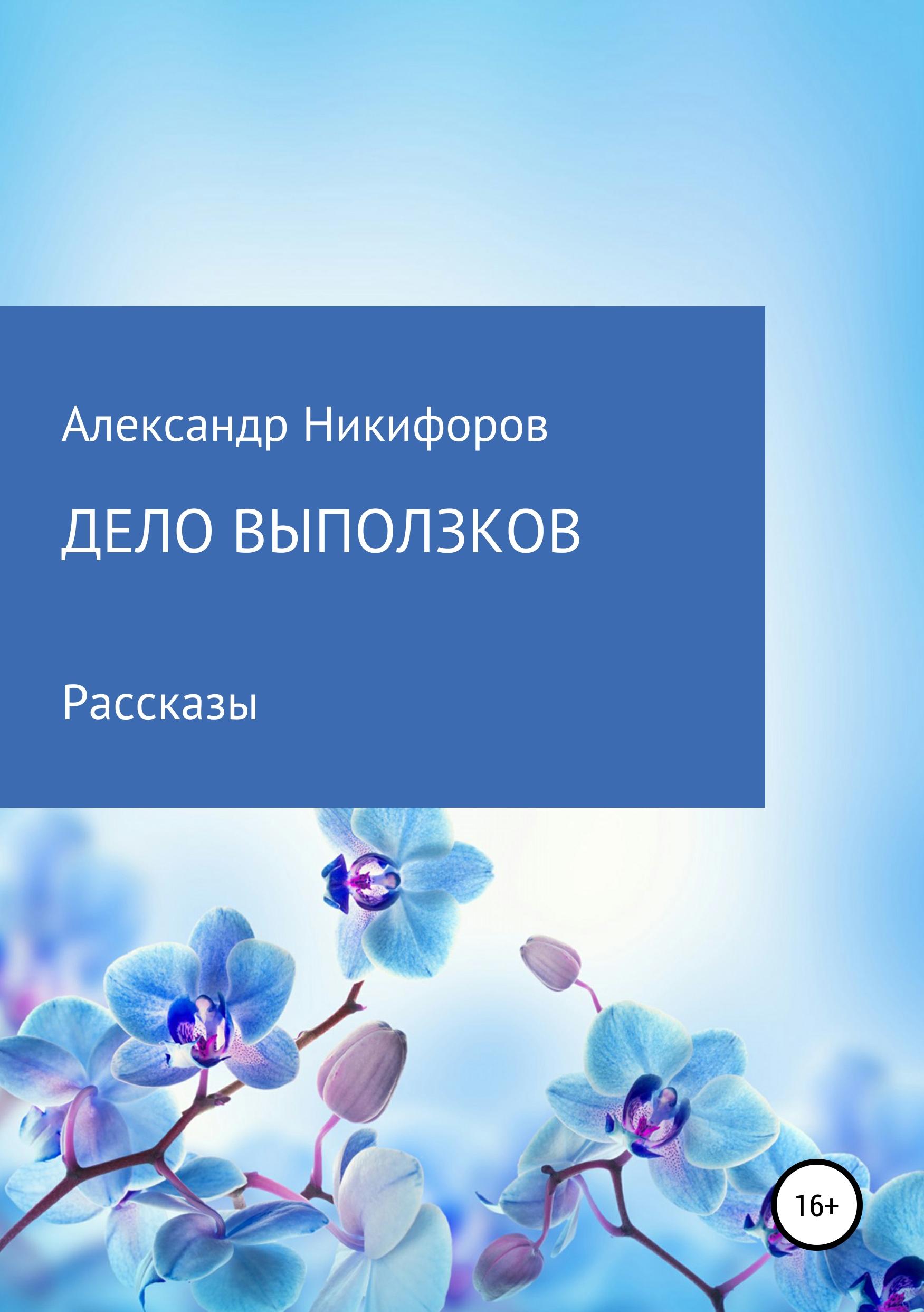 Александр Евгеньевич Никифоров Дело выползков александр евгеньевич никифоров пехота