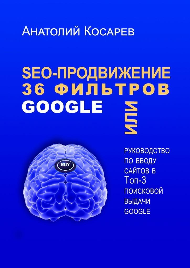 Анатолий Косарев. SEO-продвижение. 36фильтров Google. Или руководство по вводу сайтов в топ-3 поисковой выдачи Google