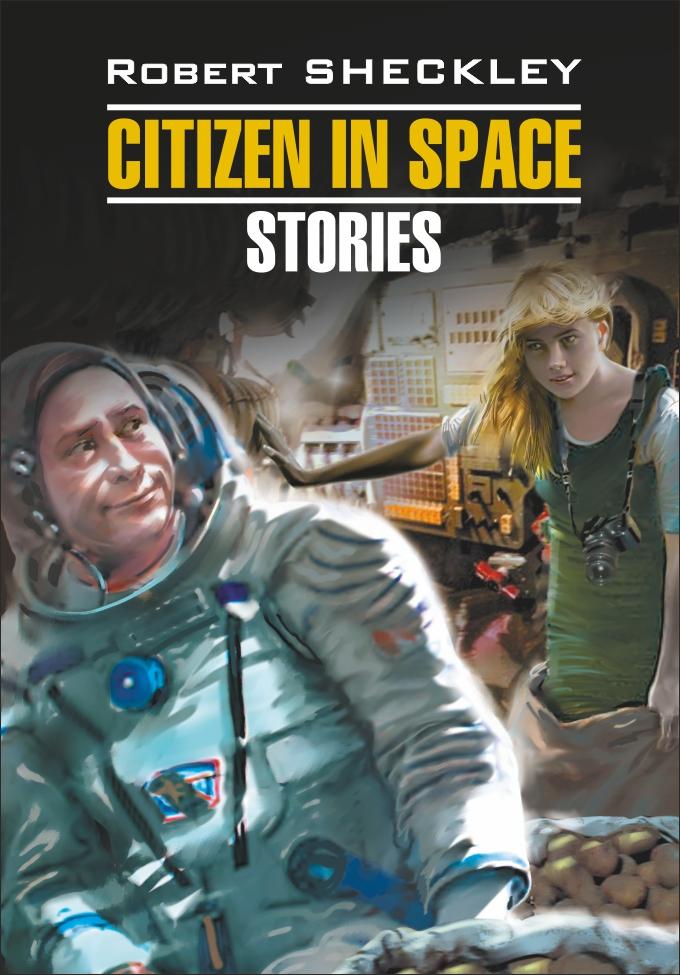 Роберт Шекли Citizen in Spase. Stories / Гражданин в Космосе. Рассказы. Книга для чтения на английском языке
