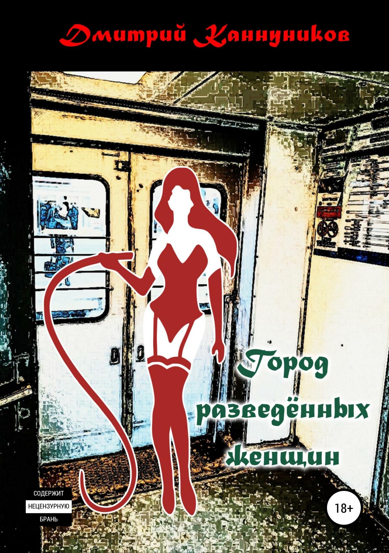 Дмитрий Каннуников Город разведённых женщин дмитрий моисеев сборник рассказов