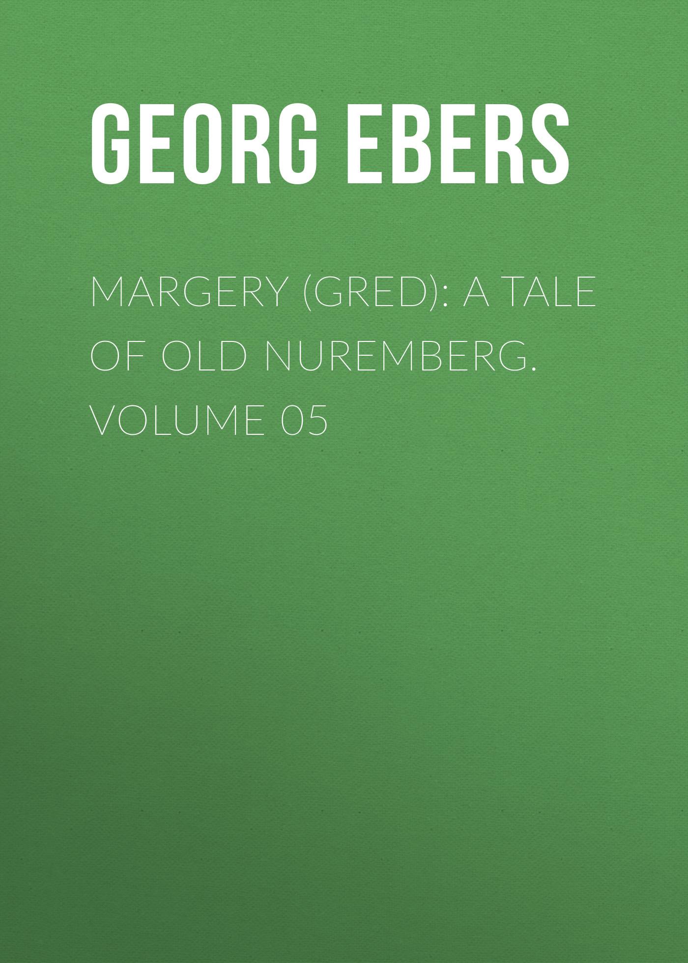 Georg Ebers Margery (Gred): A Tale Of Old Nuremberg. Volume 05 georg ebers homo sum volume 02