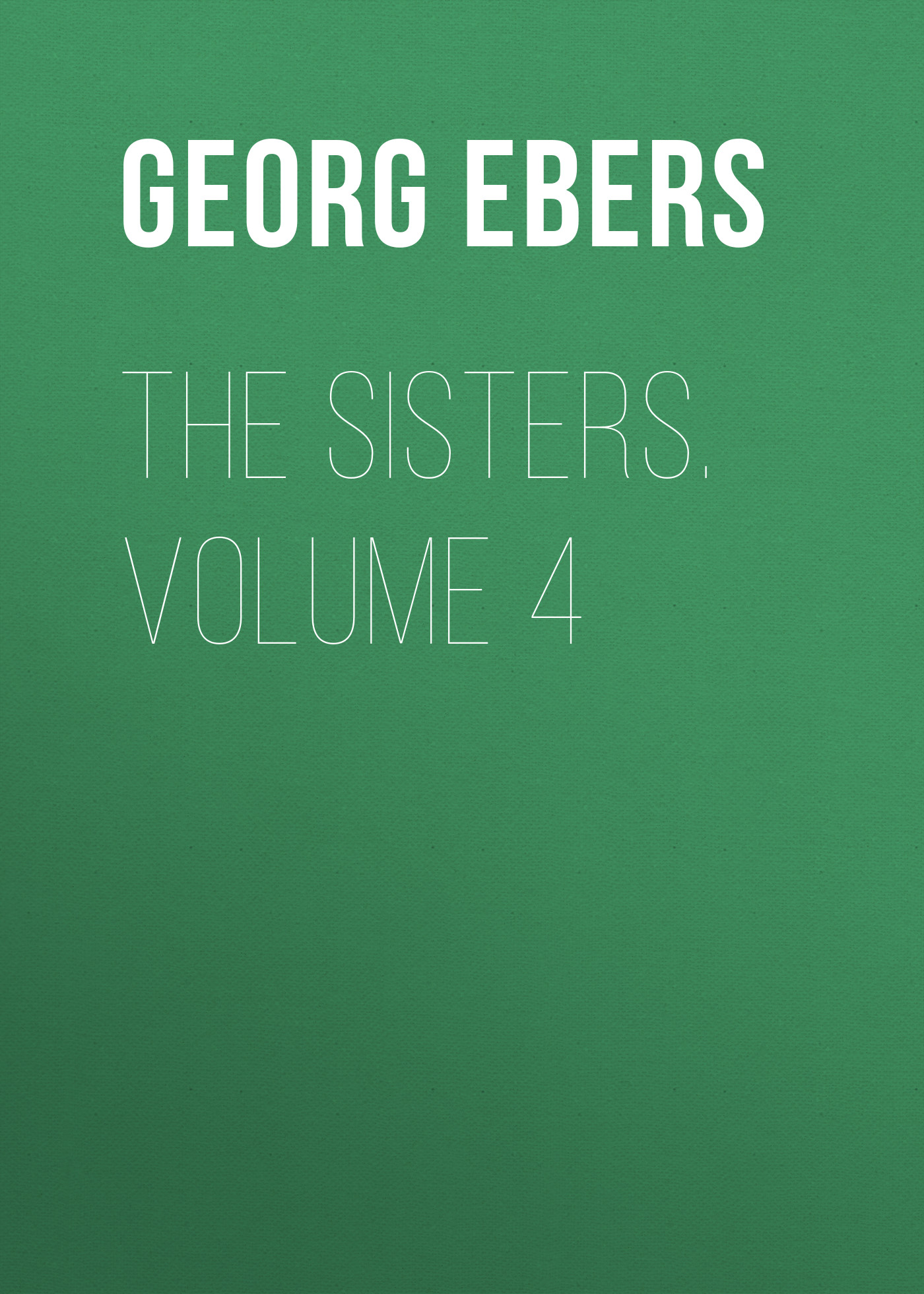 Georg Ebers The Sisters. Volume 4 the strangers volume 4