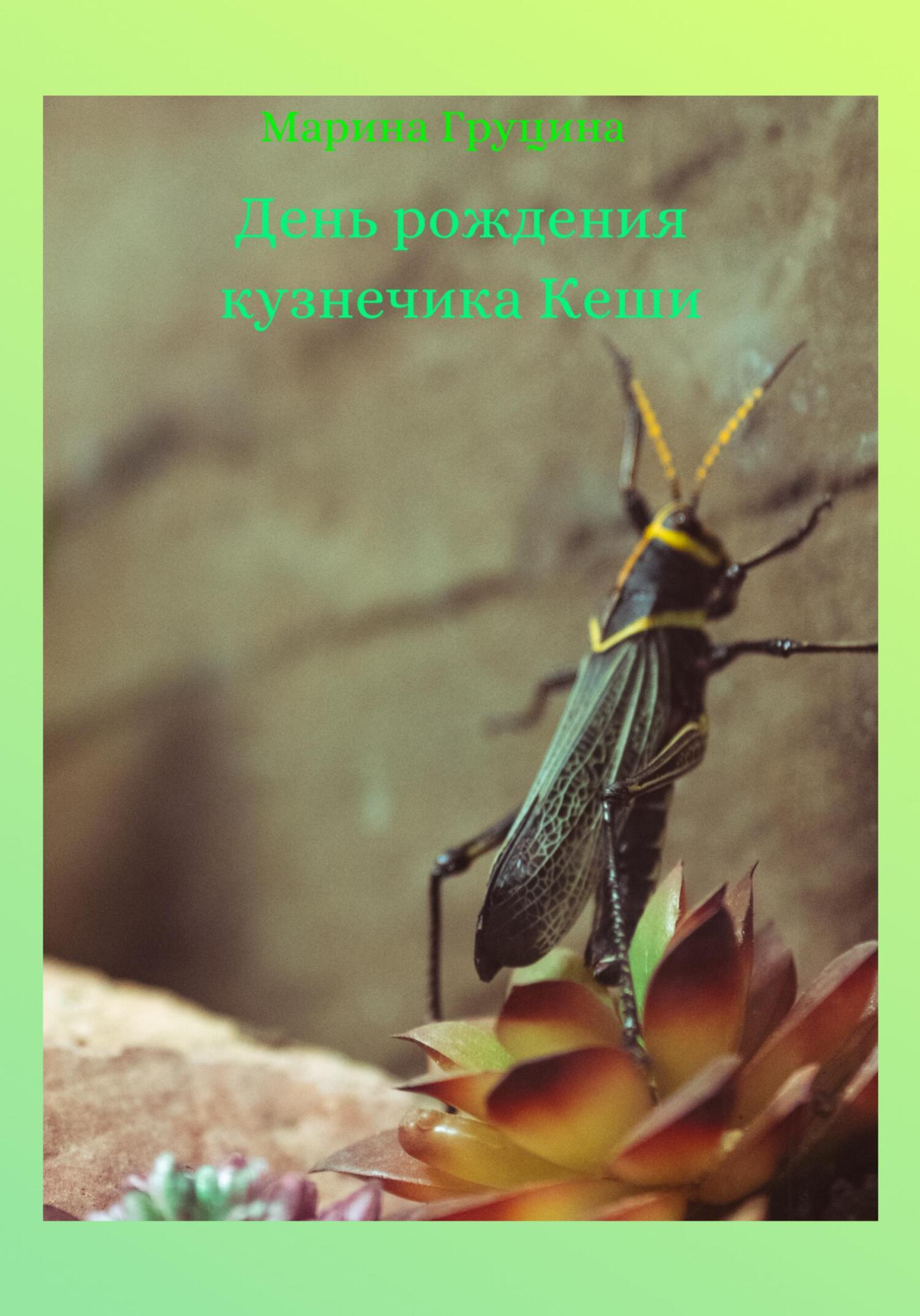 Марина Рудольфовна Груцина День рождения кузнечика Кеши