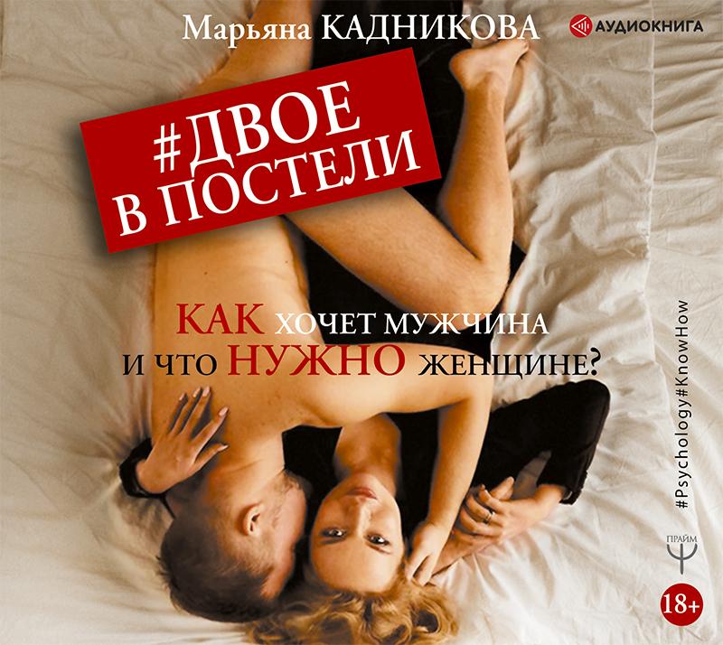 Марьяна Кадникова Двое в постели. Как хочет мужчина и что нужно женщине? аудиокниги издательство аст аудиокнига майер затмение