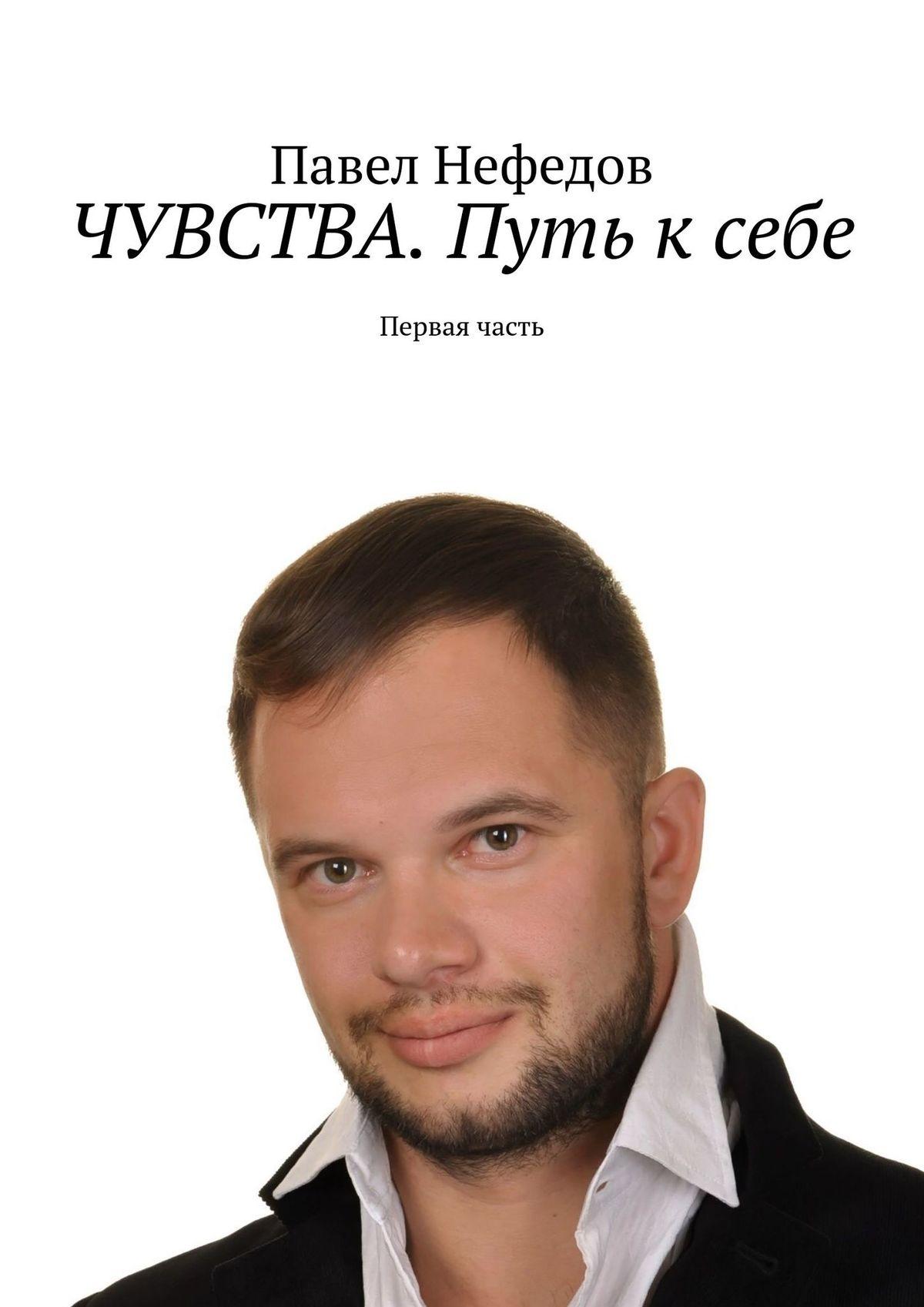 Павел Нефедов ЧУВСТВА. Путь ксебе. Первая часть мир через культуру