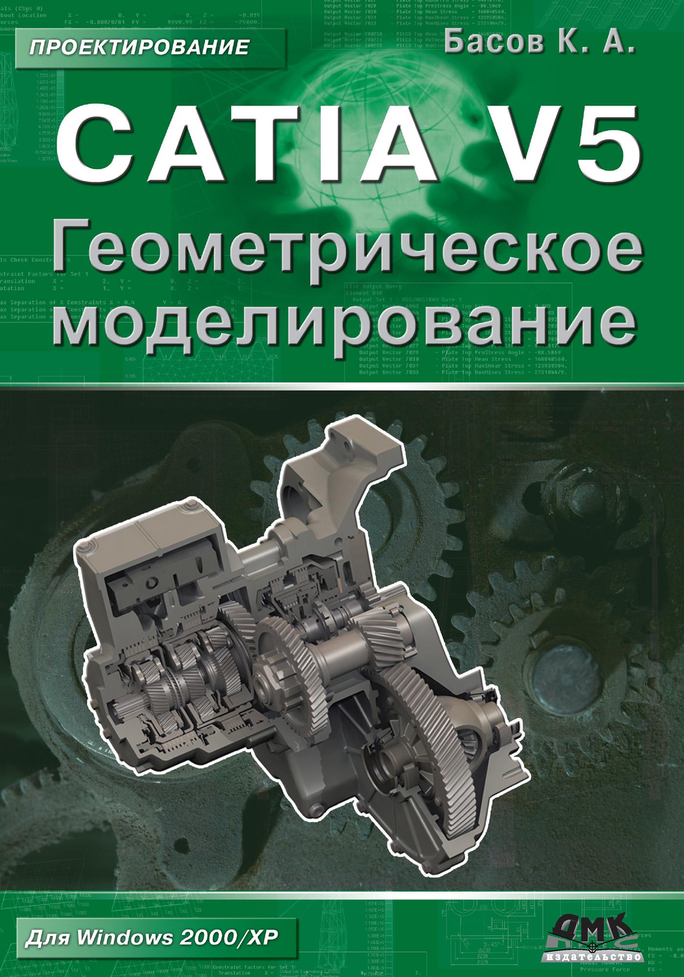 К. А. Басов CATIA V5. Геометрическое моделирование а а уткин геометрическое моделирование окружающего мира